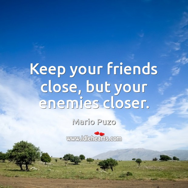 Keep your friends close, but your enemies closer. Mario Puzo Picture Quote