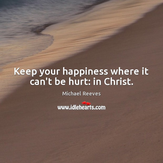 Keep your happiness where it can't be hurt: in Christ. Michael Reeves Picture Quote