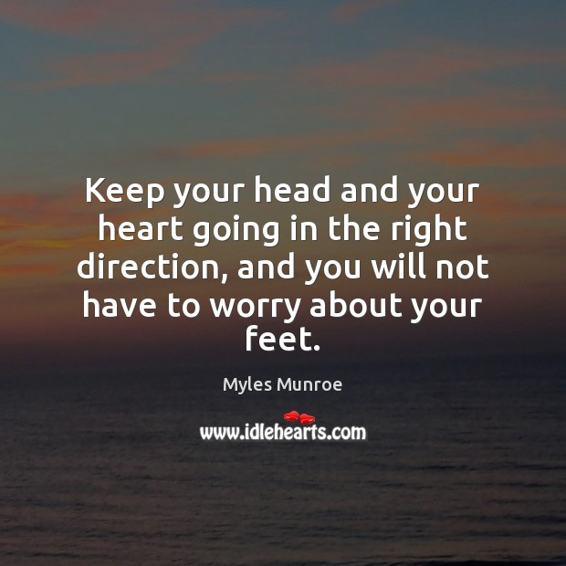 Keep your head and your heart going in the right direction, and Myles Munroe Picture Quote