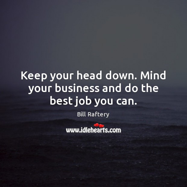 Image, Keep your head down. Mind your business and do the best job you can.