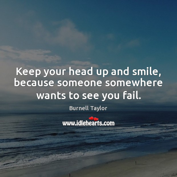 Image, Keep your head up and smile, because someone somewhere wants to see you fail.
