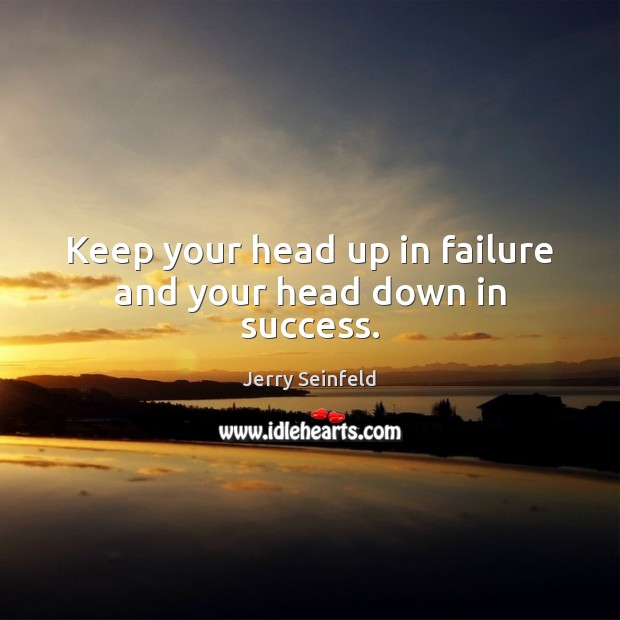 Keep your head up in failure and your head down in success. Jerry Seinfeld Picture Quote
