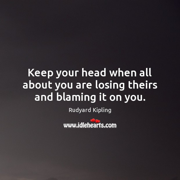 Keep your head when all about you are losing theirs and blaming it on you. Rudyard Kipling Picture Quote