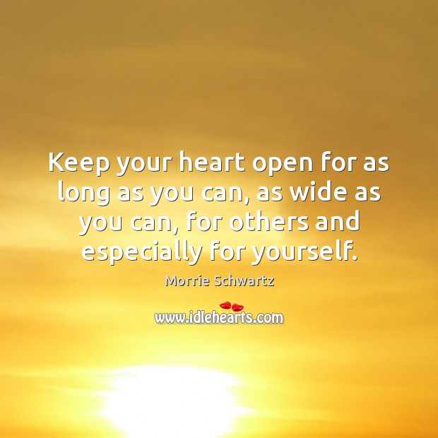 Keep your heart open for as long as you can, as wide Morrie Schwartz Picture Quote