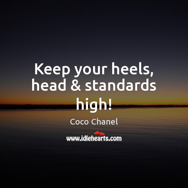 Keep your heels, head & standards high! Coco Chanel Picture Quote