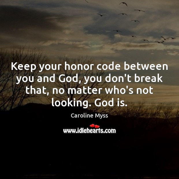 Keep your honor code between you and God, you don't break that, Caroline Myss Picture Quote