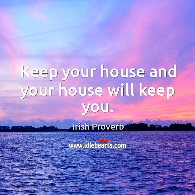 Keep your house and your house will keep you. Irish Proverbs Image