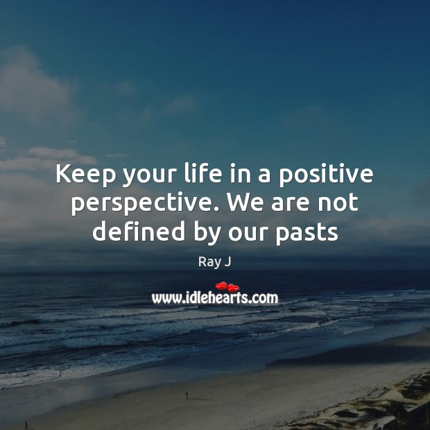 Keep your life in a positive perspective. We are not defined by our pasts Image