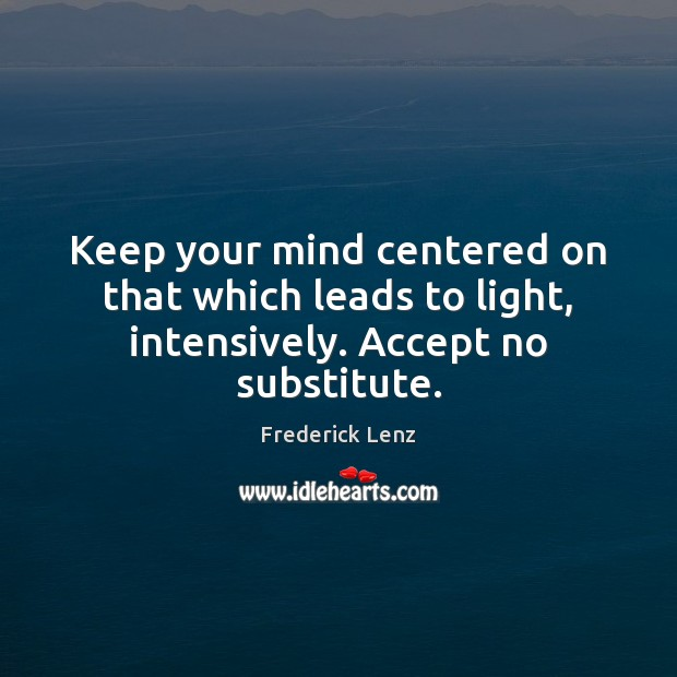 Keep your mind centered on that which leads to light, intensively. Accept no substitute. Image