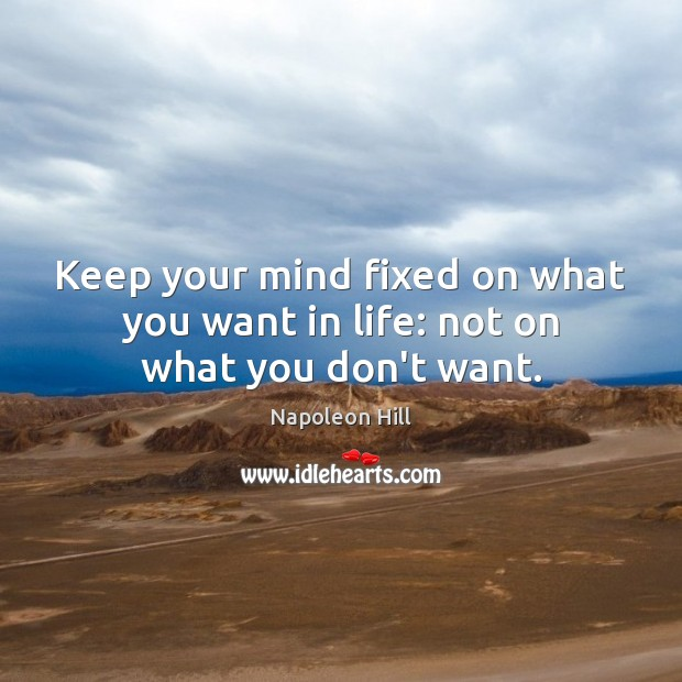Keep your mind fixed on what you want in life: not on what you don't want. Image