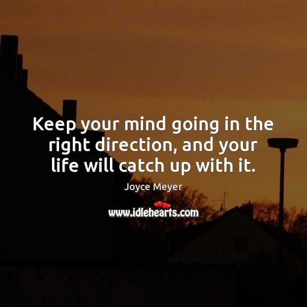 Keep your mind going in the right direction, and your life will catch up with it. Image