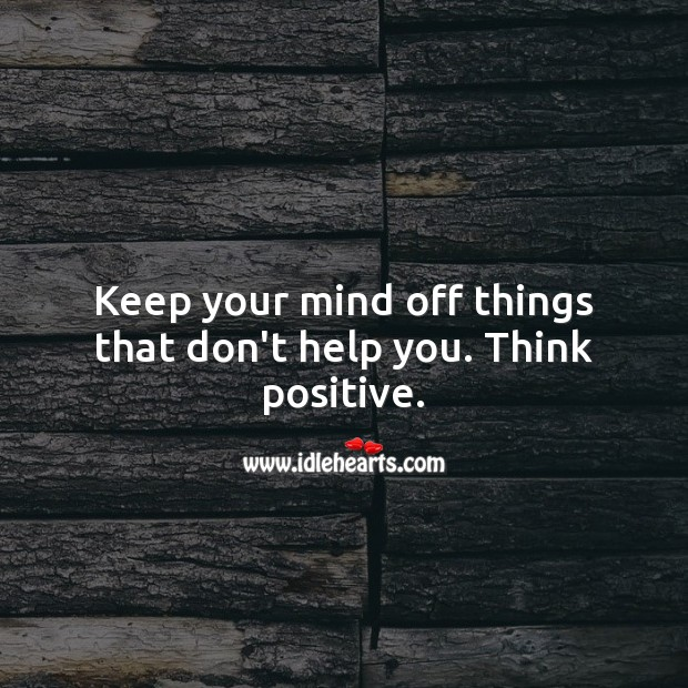 Keep your mind off things that don't help you. Think positive. Image