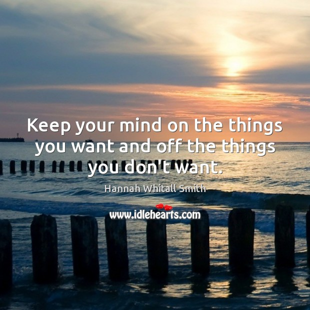 Image, Keep your mind on the things you want and off the things you don't want.