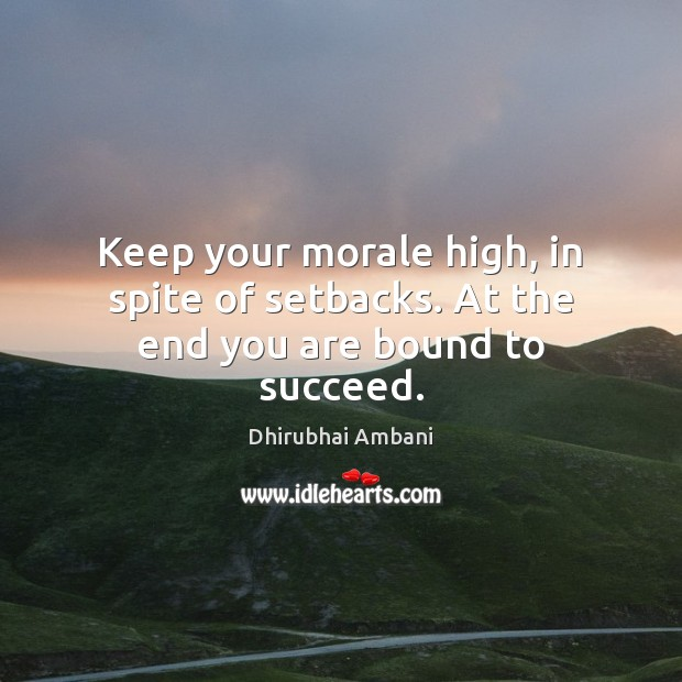 Keep your morale high, in spite of setbacks. At the end you are bound to succeed. Dhirubhai Ambani Picture Quote