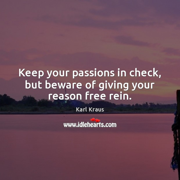 Keep your passions in check, but beware of giving your reason free rein. Karl Kraus Picture Quote