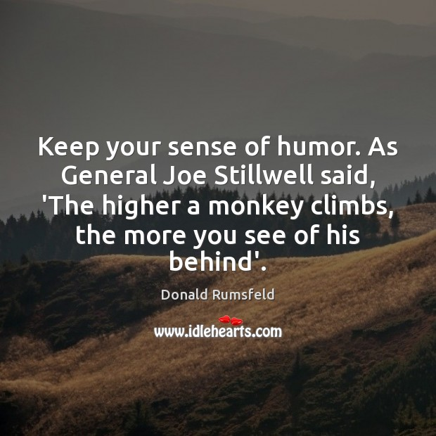 Keep your sense of humor. As General Joe Stillwell said, 'The higher Donald Rumsfeld Picture Quote