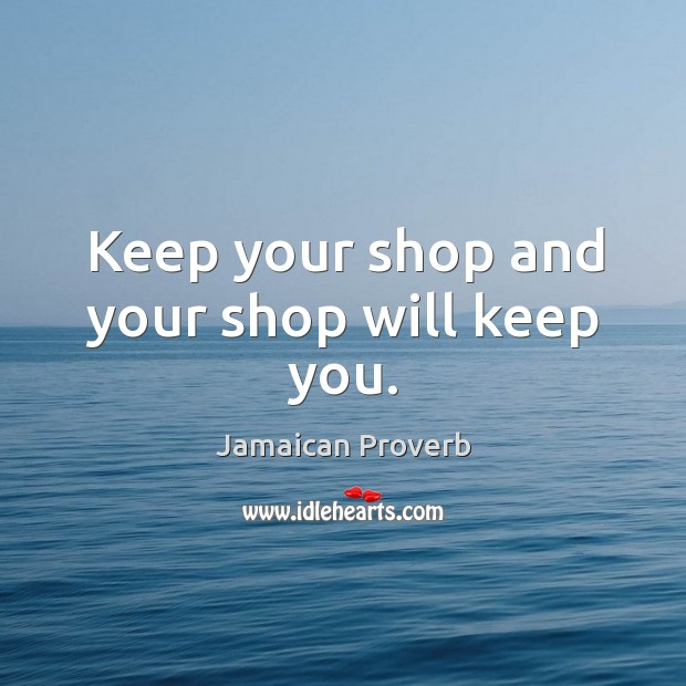 Keep your shop and your shop will keep you. Jamaican Proverbs Image