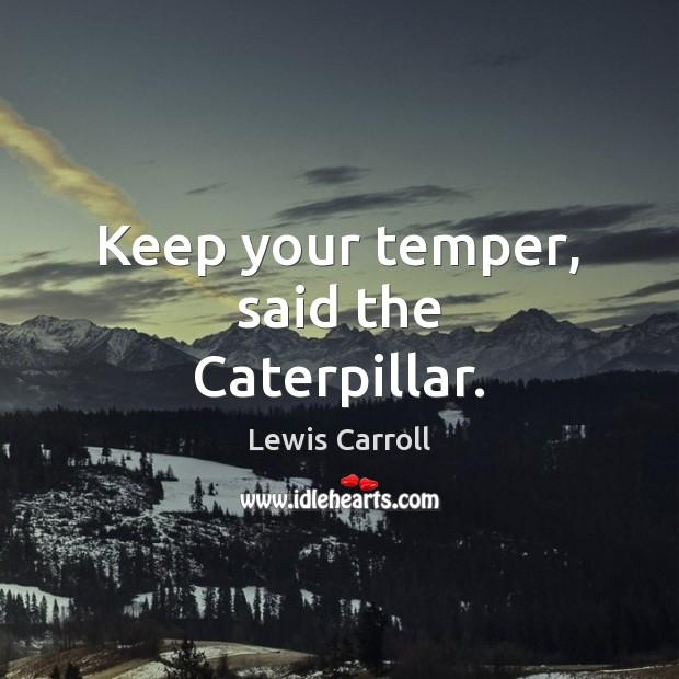 Keep your temper, said the Caterpillar. Image