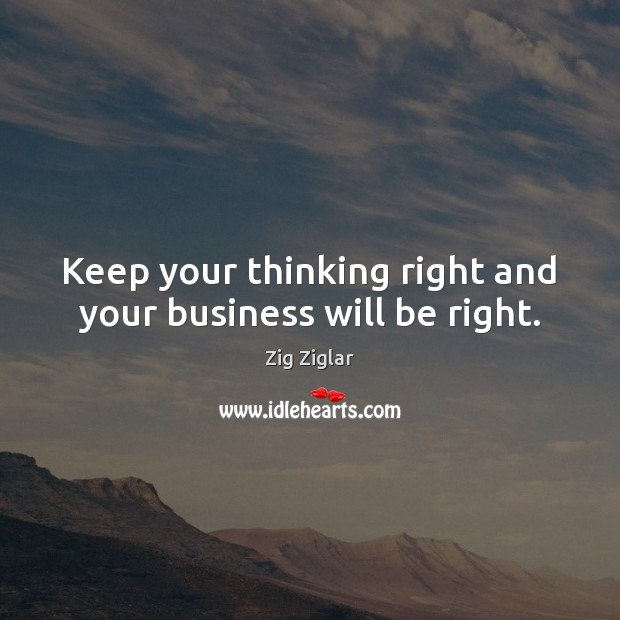 Keep your thinking right and your business will be right. Zig Ziglar Picture Quote