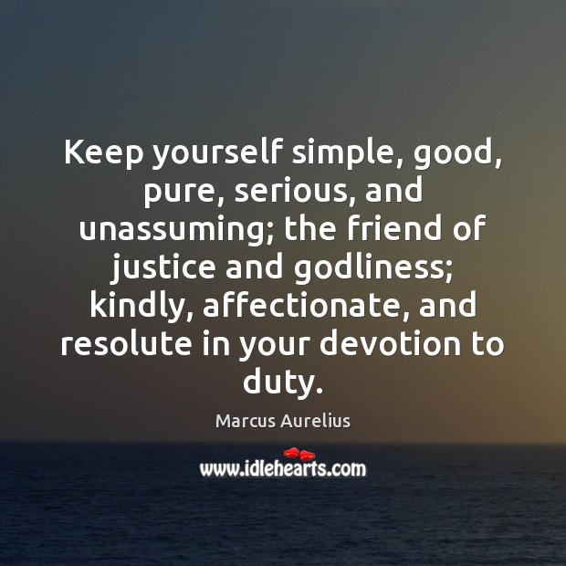 Keep yourself simple, good, pure, serious, and unassuming; the friend of justice Marcus Aurelius Picture Quote