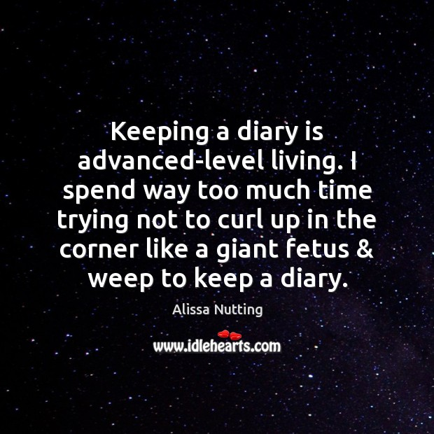 Keeping a diary is advanced-level living. I spend way too much time Image