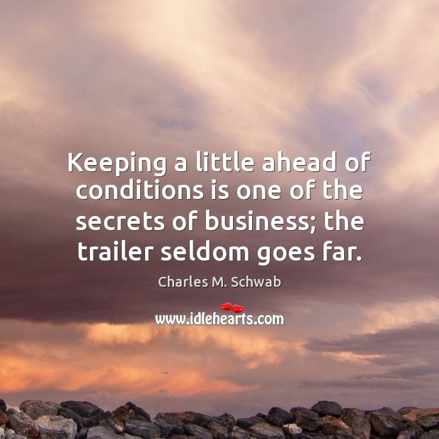 Keeping a little ahead of conditions is one of the secrets of Charles M. Schwab Picture Quote