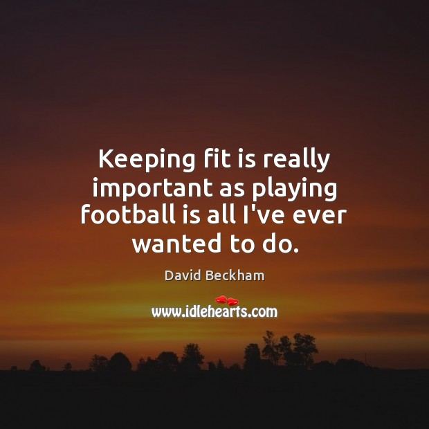 Keeping fit is really important as playing football is all I've ever wanted to do. David Beckham Picture Quote
