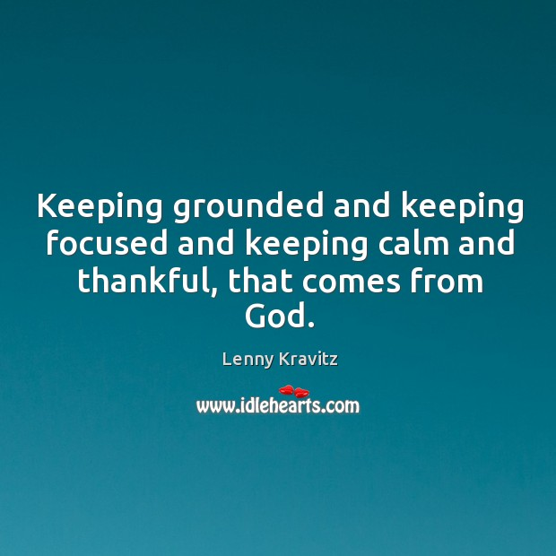 Keeping grounded and keeping focused and keeping calm and thankful, that comes from God. Image