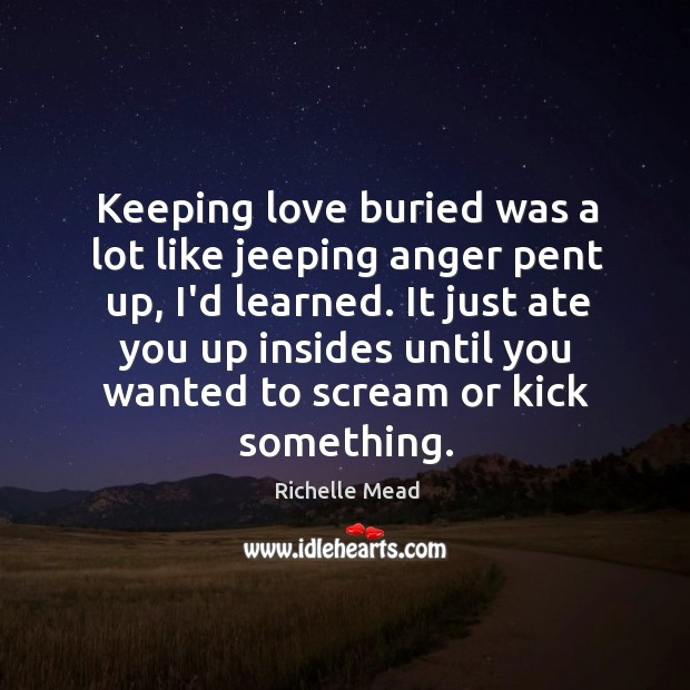 Image, Keeping love buried was a lot like jeeping anger pent up, I'd