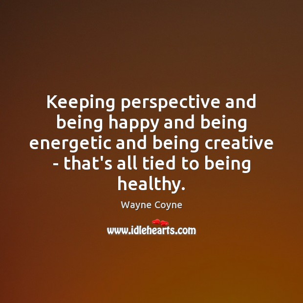 Keeping perspective and being happy and being energetic and being creative – Wayne Coyne Picture Quote