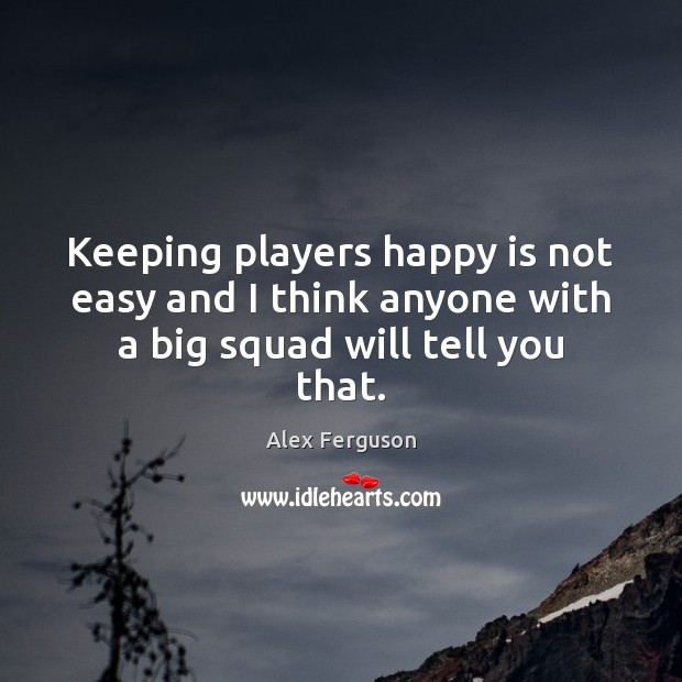 Keeping players happy is not easy and I think anyone with a big squad will tell you that. Alex Ferguson Picture Quote
