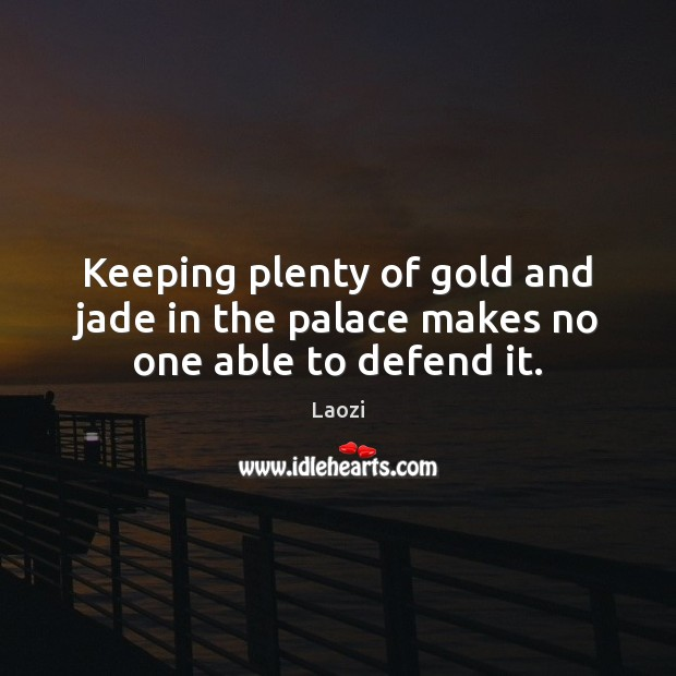 Keeping plenty of gold and jade in the palace makes no one able to defend it. Laozi Picture Quote