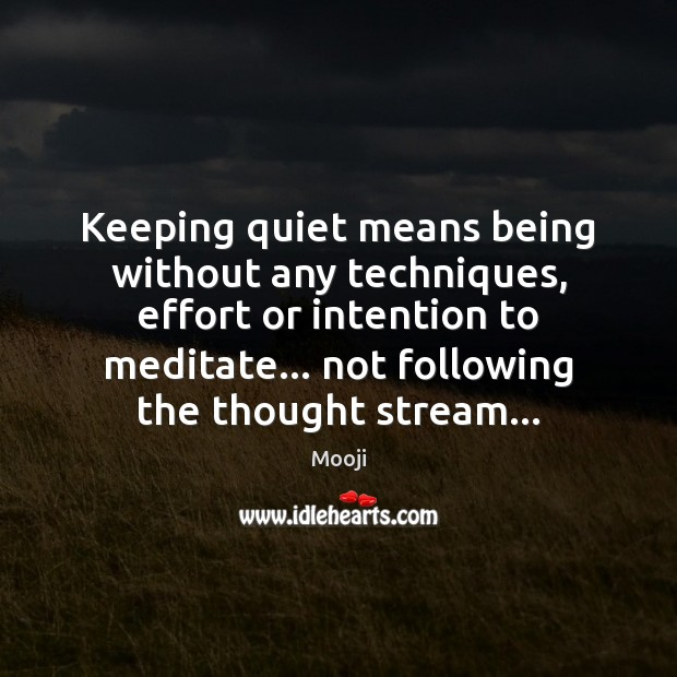Keeping quiet means being without any techniques, effort or intention to meditate… Mooji Picture Quote