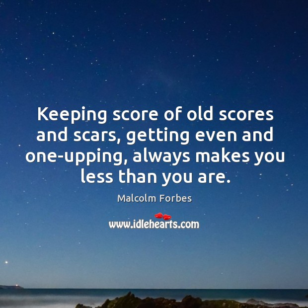 Keeping score of old scores and scars, getting even and one-upping, always makes you less than you are. Image