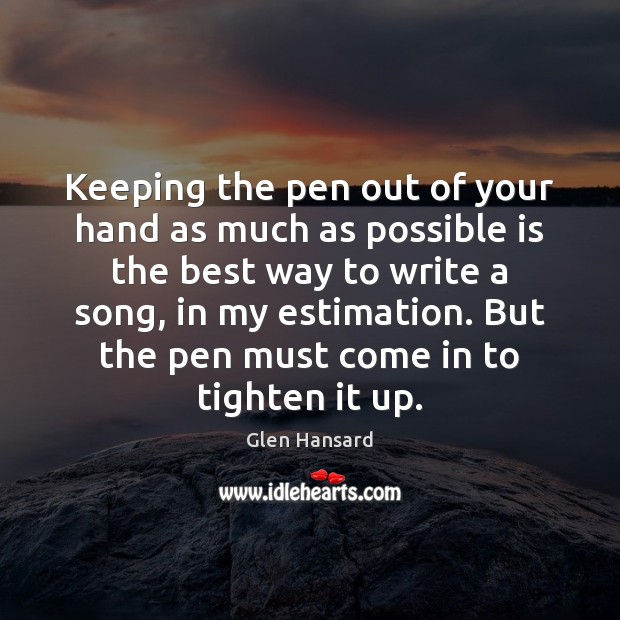 Keeping the pen out of your hand as much as possible is Glen Hansard Picture Quote