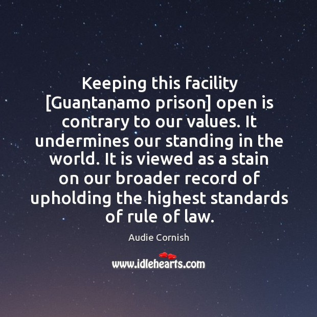 Image, Keeping this facility [Guantanamo prison] open is contrary to our values. It