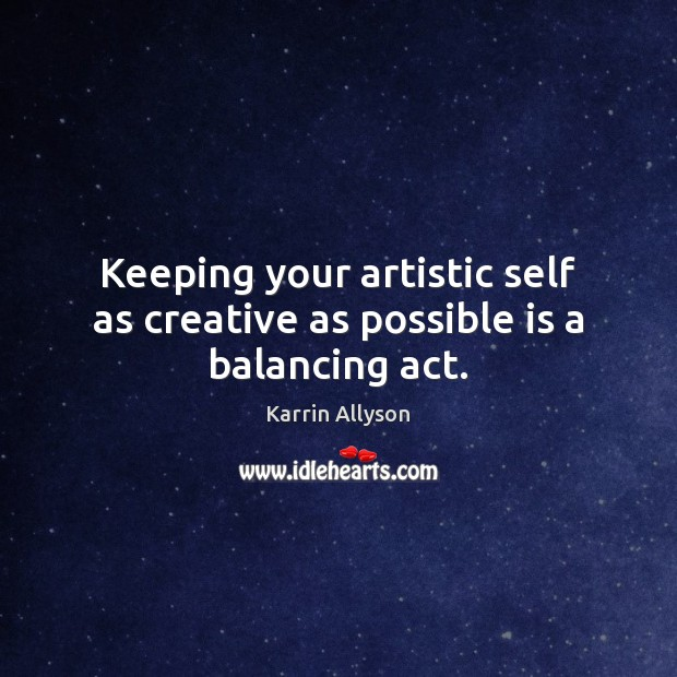Keeping your artistic self as creative as possible is a balancing act. Image