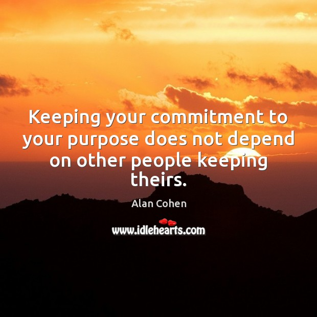 Keeping your commitment to your purpose does not depend on other people keeping theirs. Alan Cohen Picture Quote