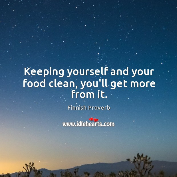 Keeping yourself and your food clean, you'll get more from it. Finnish Proverbs Image
