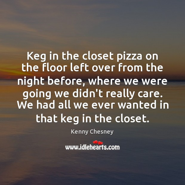 Keg in the closet pizza on the floor left over from the Kenny Chesney Picture Quote