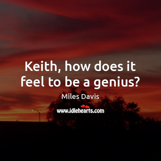 Keith, how does it feel to be a genius? Miles Davis Picture Quote