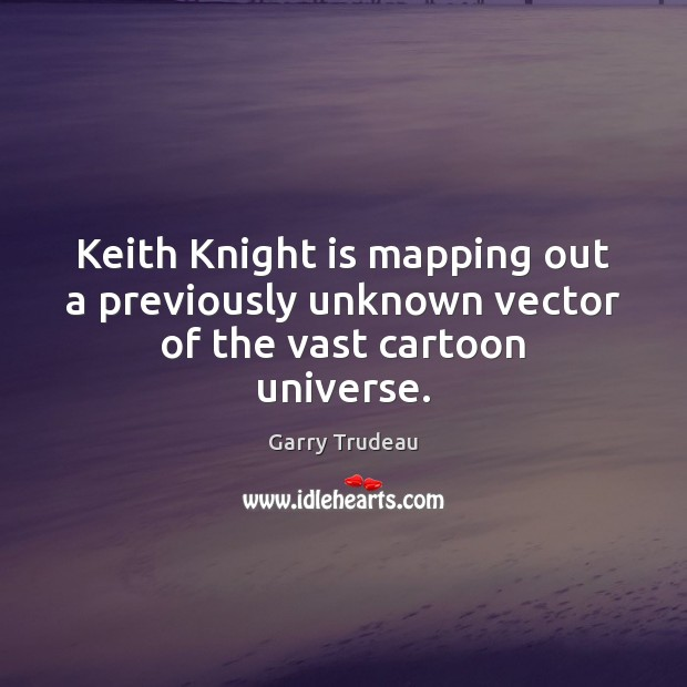 Keith Knight is mapping out a previously unknown vector of the vast cartoon universe. Garry Trudeau Picture Quote