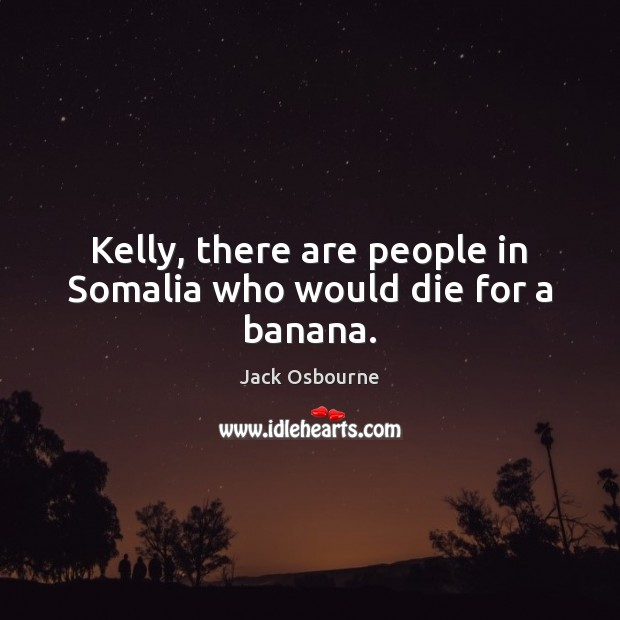 Image, Kelly, there are people in Somalia who would die for a banana.