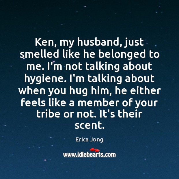 Ken, my husband, just smelled like he belonged to me. I'm not Erica Jong Picture Quote