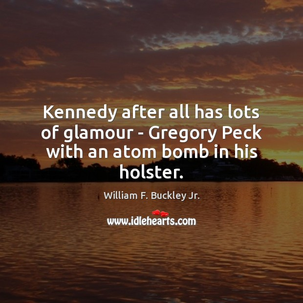 Kennedy after all has lots of glamour – Gregory Peck with an atom bomb in his holster. William F. Buckley Jr. Picture Quote