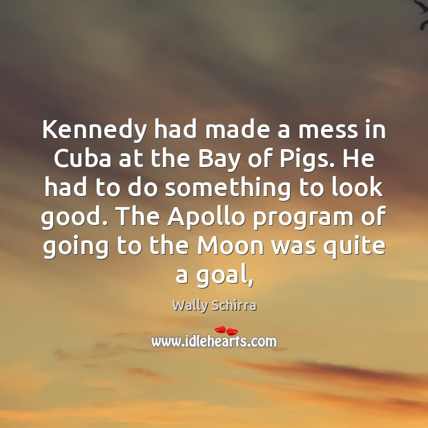 Image, Kennedy had made a mess in Cuba at the Bay of Pigs.