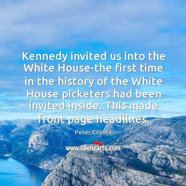 Kennedy invited us into the white house-the first time in the history of the white house picketers Peter Coyote Picture Quote