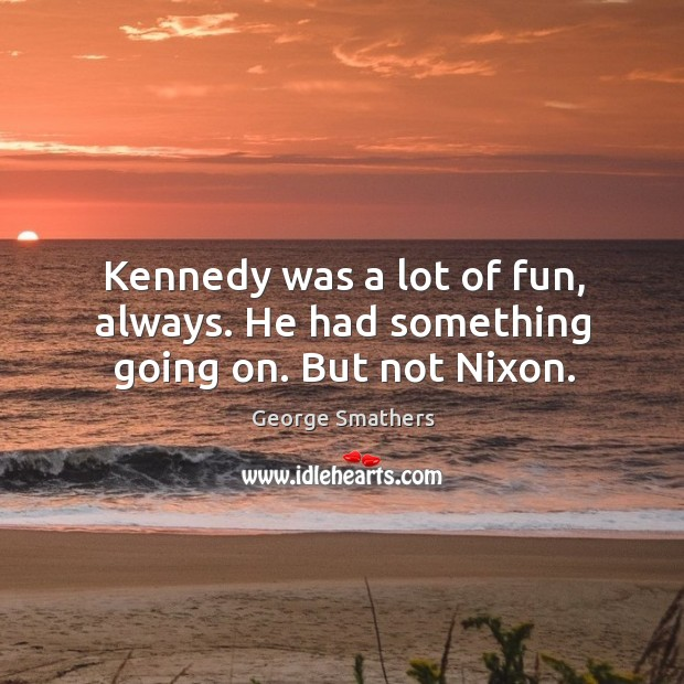 Kennedy was a lot of fun, always. He had something going on. But not nixon. Image