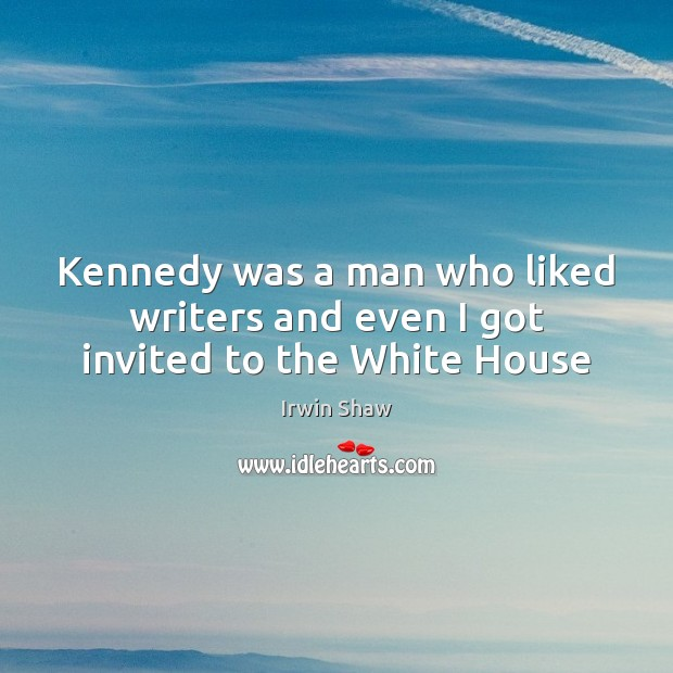 Image, Kennedy was a man who liked writers and even I got invited to the White House