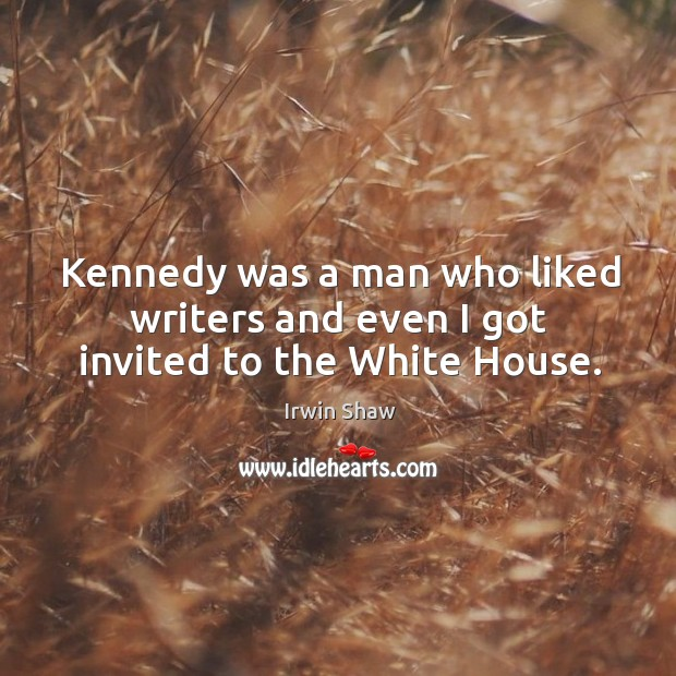 Image, Kennedy was a man who liked writers and even I got invited to the white house.